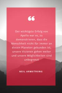 """""""Der wichtigste Erfolg von Apollo war es, zu demonstrieren, dass die Menschheit nicht für immer an diesen Planeten gebunden ist, unsere Visionen gehen weiter und unsere Möglichkeiten sind unbegrenzt."""" (Neil Armstrong)"""