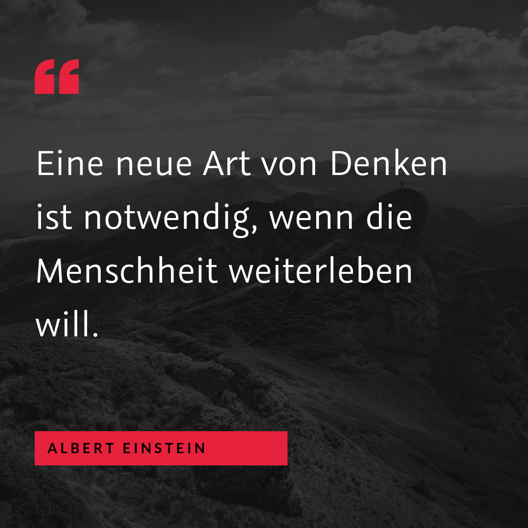 """""""Eine neue Art von Denken ist notwendig, wenn die Menschheit weiterleben will."""" (Albert Einstein)"""