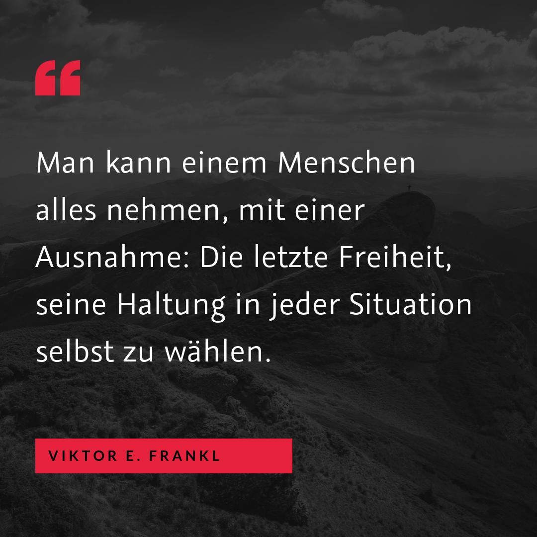 """""""Man kann einem Menschen alles nehmen, mit einer Ausnahme: Die letzte Freiheit, seine Haltung in jeder Situation selbst zu wählen."""" (Viktor E. Frankl)"""