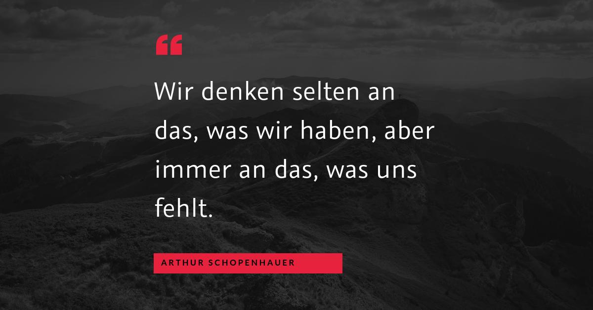 """Bewertungen - """"Wir denken selten an das, was wir haben, aber immer an das, was uns fehlt."""" (Arthur Schopenhauer)"""