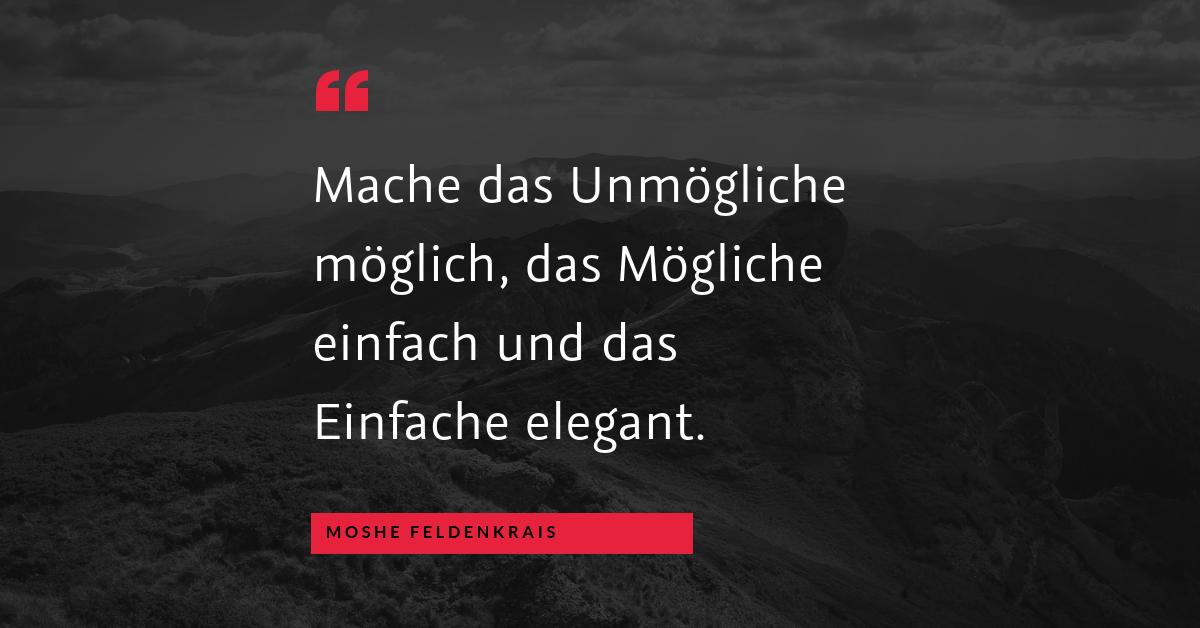 """Die Eleganz der Einfachheit - """"Mache das Unmögliche möglich, das Mögliche einfach und das Einfache elegant."""" (Moshe Feldenkrais)"""