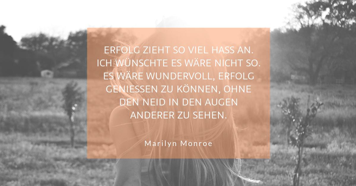 """Neid Noten und trotzdem Erfolg - """"Erfolg zieht so viel Hass an. Ich wünschte es wäre nicht so. Es wäre wundervoll, Erfolg geniessen zu können, ohne den Neid in den Augen anderer zu sehen."""" (Marilyn Monroe)"""