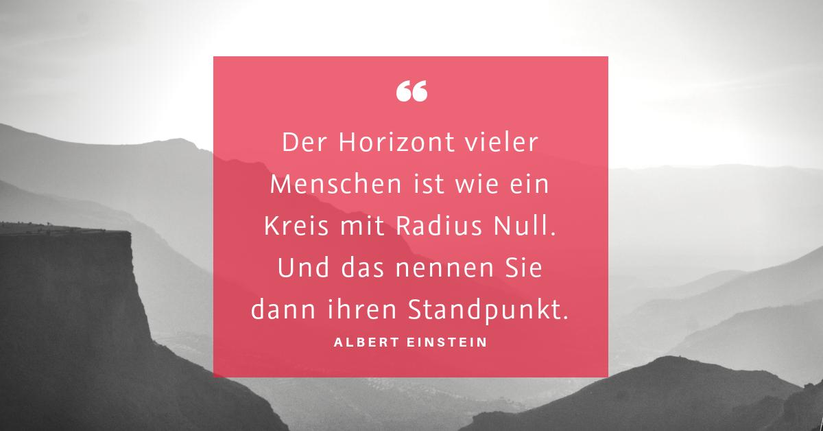 """Radius Null oder Radius unendlich - """"Der Horizont vieler Menschen ist wie ein Kreis mit Radius Null. Und das nennen Sie dann ihren Standpunkt."""" (Albert Einstein)"""