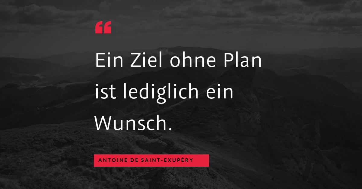 """Ziel und Plan - """"Ein Ziel ohne Plan ist lediglich ein Wunsch."""" (Antoine de Saint-Exupéry)"""