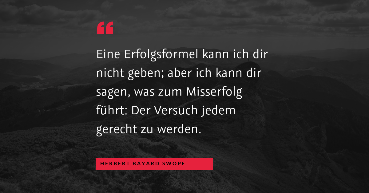 """Querschläger - """"Eine Erfolgsformel kann ich dir nicht geben; aber ich kann dir sagen, was zum Misserfolg führt: Der Versuch jedem gerecht zu werden."""" (Herbert Bayard Swope)"""