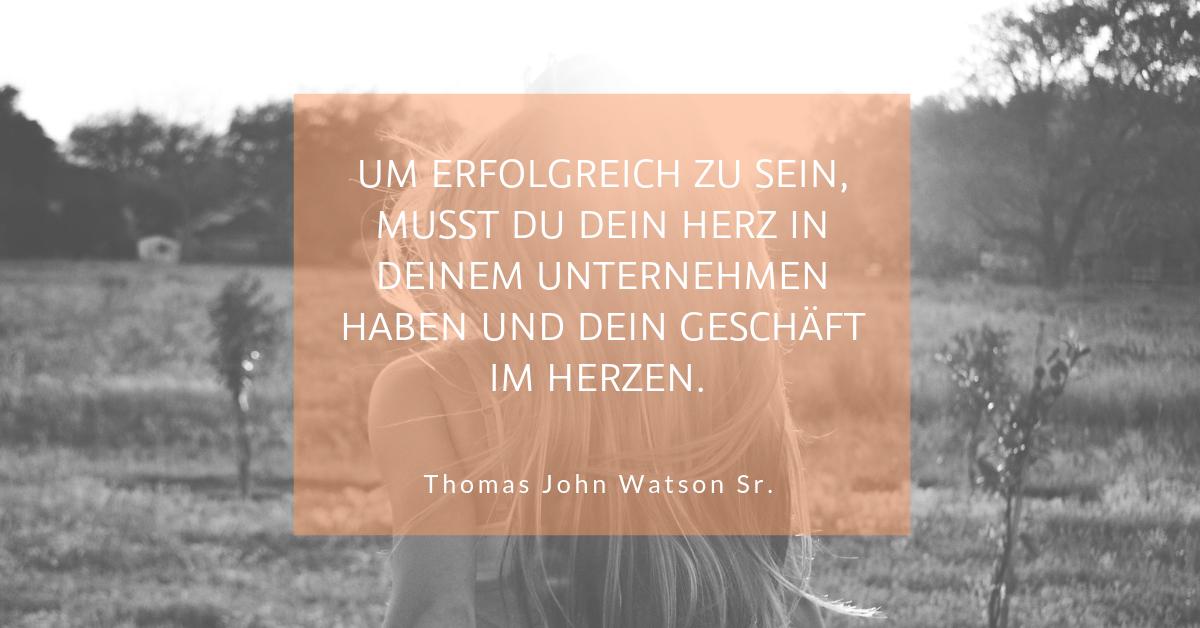 """Von Herz und Seele im Unternehmen - """"Um erfolgreich zu sein, musst du dein Herz in deinem Unternehmen haben und dein Geschäft im Herzen."""" (Thomas John Watson Sr.)"""