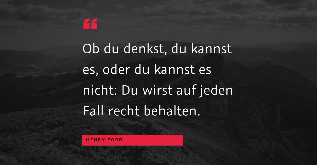 """Was Du willst - """"Ob du denkst, du kannst es, oder du kannst es nicht: Du wirst auf jeden Fall recht behalten."""" (Henry Ford)"""