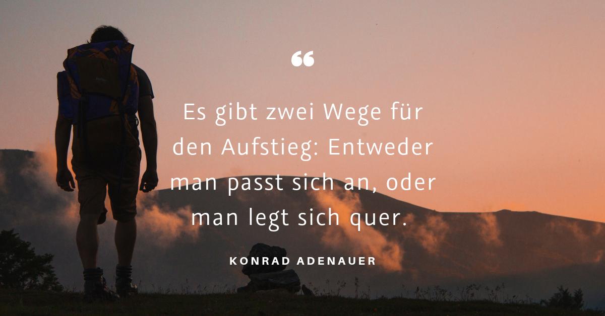 """You can achieve anything if you just believe in yourself - """"Es gibt zwei Wege für den Aufstieg: Entweder man passt sich an, oder man legt sich quer."""" (Konrad Adenauer)"""