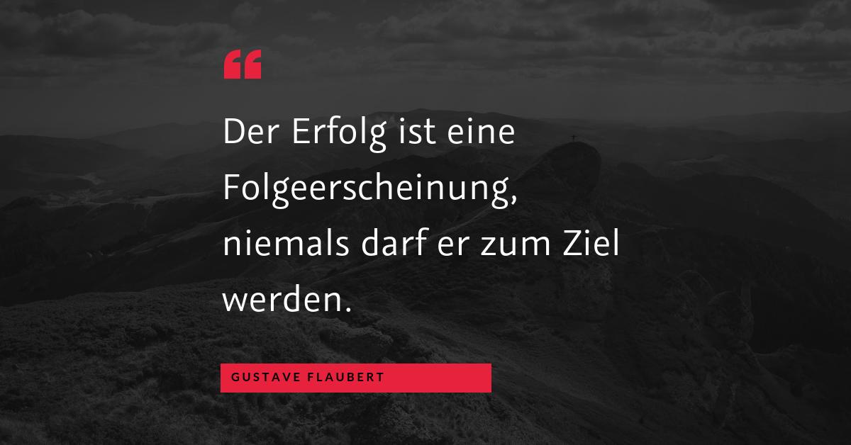 """Ziele setzen - """"Der Erfolg ist eine Folgeerscheinung, niemals darf er zum Ziel werden."""" (Gustave Flaubert)"""