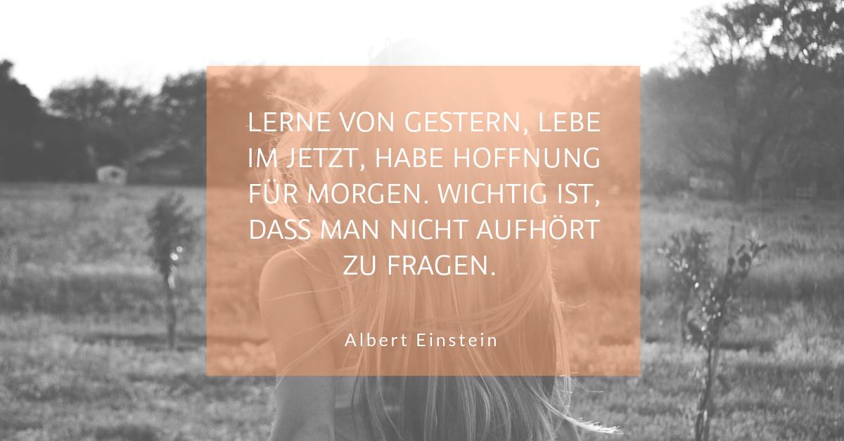 """Lernen, was alles möglich ist - """"Lerne von gestern, lebe im Jetzt, habe Hoffnung für morgen. Wichtig ist, dass man nicht aufhört zu fragen."""" (Albert Einstein)"""