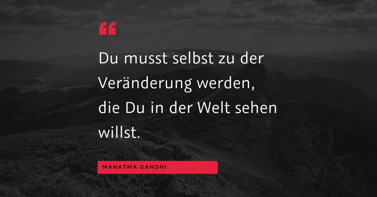 """Veränderung fängt bei uns an - """"Du musst selbst zu der Veränderung werden, die Du in der Welt sehen willst."""" (Mahatma Gandhi)"""