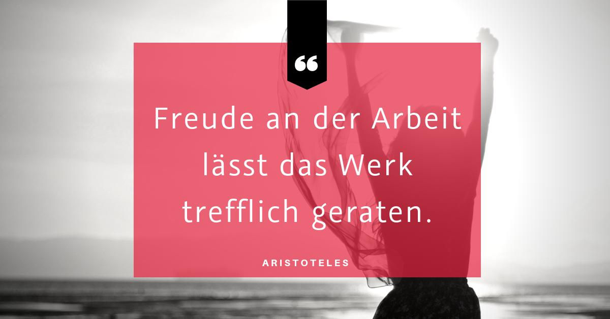 """Freude bei der Arbeit - """"Freude an der Arbeit lässt das Werk trefflich geraten."""" (Aristoteles)"""