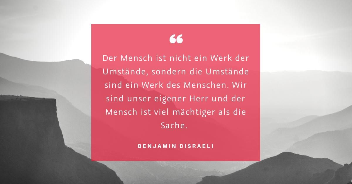 """Umstände und Handeln - """"Der Mensch ist nicht ein Werk der Umstände, sondern die Umstände sind ein Werk des Menschen. Wir sind unser eigener Herr und der Mensch ist viel mächtiger als die Sache."""" (Benjamin Disraeli)"""