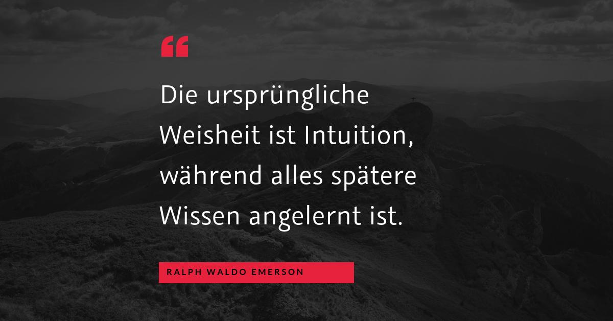 """Intuition und Lernen - """"Die ursprüngliche Weisheit ist Intuition, während alles spätere Wissen angelernt ist."""" (Ralph Waldo Emerson)"""