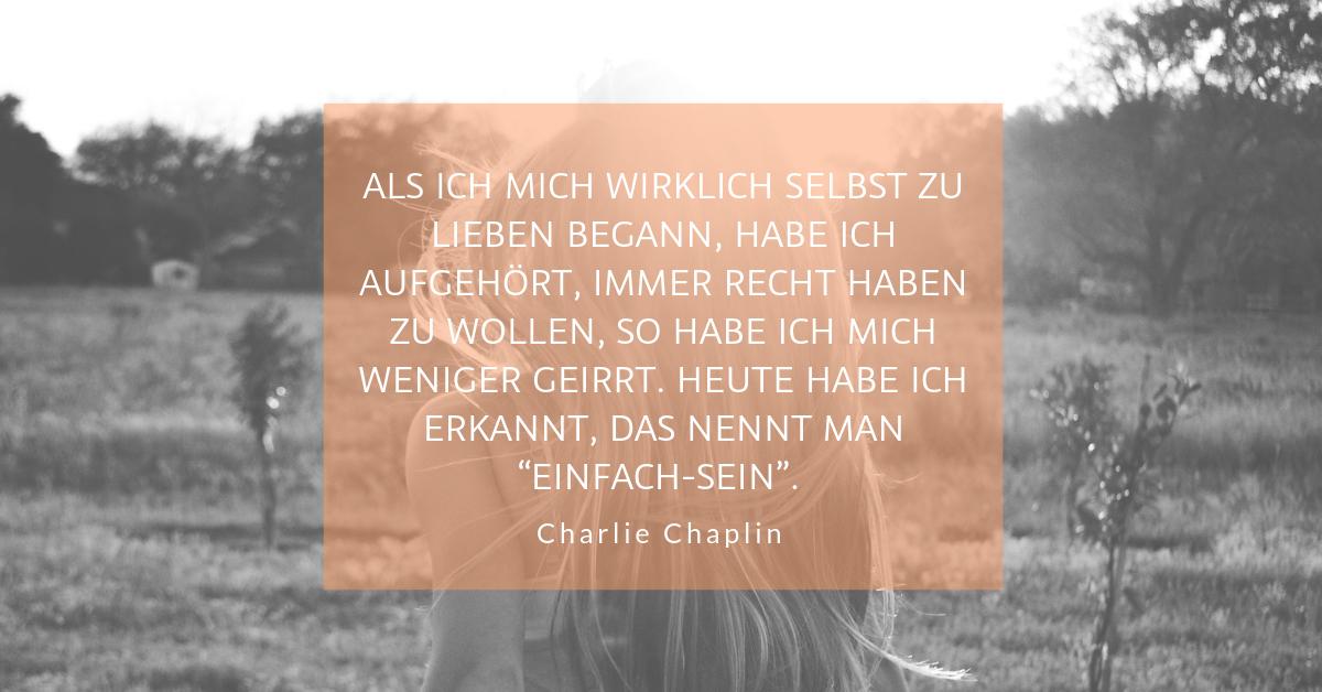 """Selbstliebe im Unternehmen - """"Als ich mich wirklich selbst zu lieben begann, habe ich aufgehört, immer recht haben zu wollen, so habe ich mich weniger geirrt. Heute habe ich erkannt, das nennt man """"Einfach-Sein""""."""" (Charlie Chaplin)"""