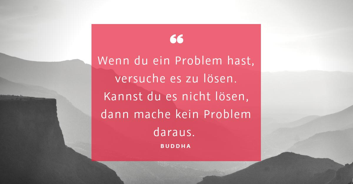 """Best case statt Problem - """"Wenn du ein Problem hast, versuche es zu lösen. Kannst du es nicht lösen, dann mache kein Problem daraus."""" (Buddha)"""