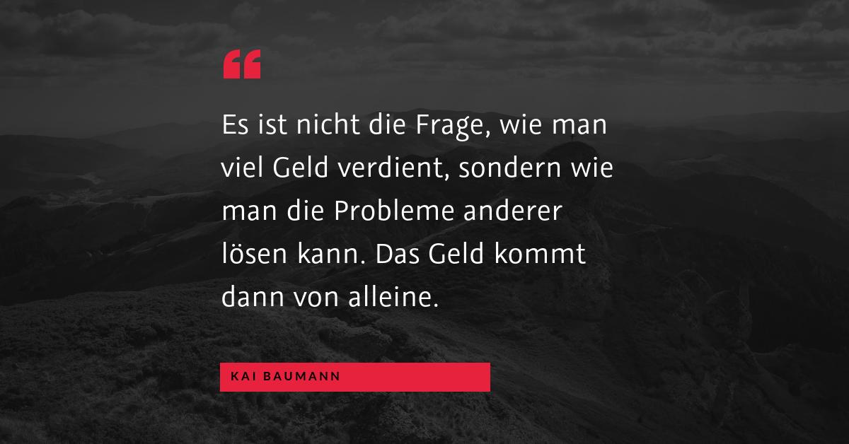 """Probleme für das Produkt oder Produkte für das Problem - """"Es ist nicht die Frage, wie man viel Geld verdient, sondern wie man die Probleme anderer lösen kann. Das Geld kommt dann von alleine."""" (Kai Baumann)"""