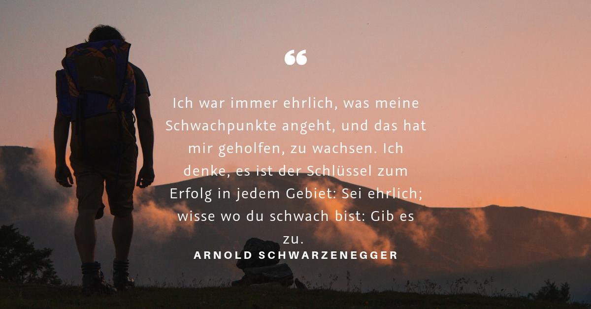 """Schwachpunkte anerkennen - """"Ich war immer ehrlich, was meine Schwachpunkte angeht, und das hat mir geholfen, zu wachsen. Ich denke, es ist der Schlüssel zum Erfolg in jedem Gebiet: Sei ehrlich; wisse wo du schwach bist: Gib es zu."""" (Arnold Schwarzenegger)"""