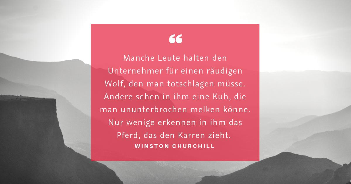 """Unternehmer sein - """"Manche Leute halten den Unternehmer für einen räudigen Wolf, den man totschlagen müsse. Andere sehen in ihm eine Kuh, die man ununterbrochen melken könne. Nur wenige erkennen in ihm das Pferd, das den Karren zieht."""" (Winston Churchill)"""
