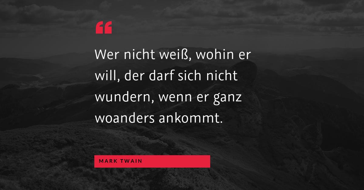 """Ziele kommunizieren - """"Wer nicht weiß, wohin er will, der darf sich nicht wundern, wenn er ganz woanders ankommt."""" (Mark Twain)"""