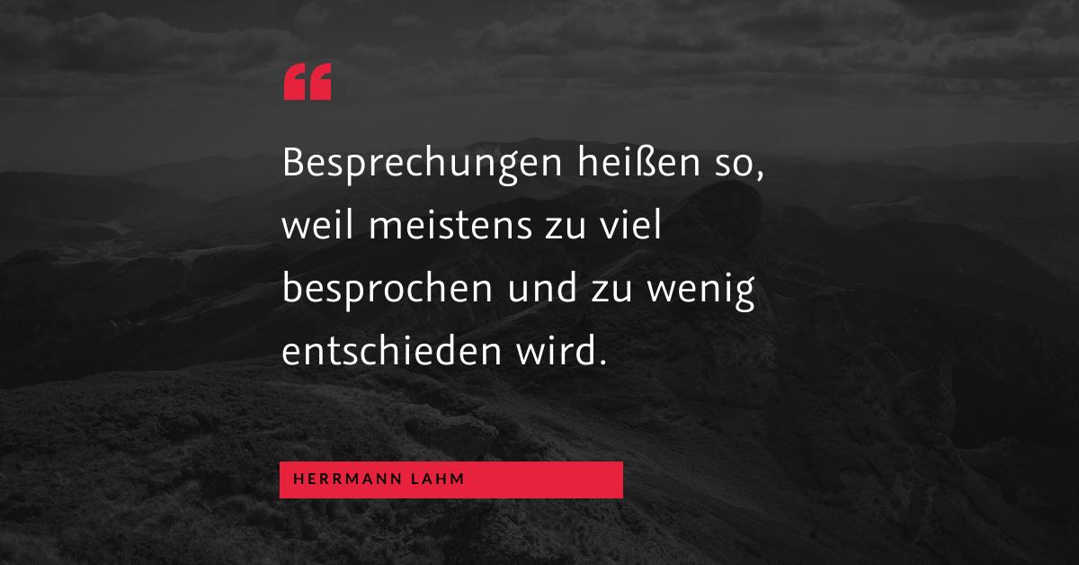 """Besprechung oder Entscheidung? - """"Besprechungen heißen so, weil meistens zu viel besprochen und zu wenig entschieden wird."""" (Herrmann Lahm)"""