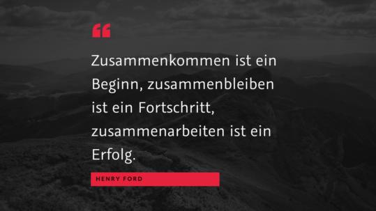 """Zusammen arbeiten - """"Zusammenkommen ist ein Beginn, zusammenbleiben ist ein Fortschritt, zusammenarbeiten ist ein Erfolg."""" (Henry Ford)"""