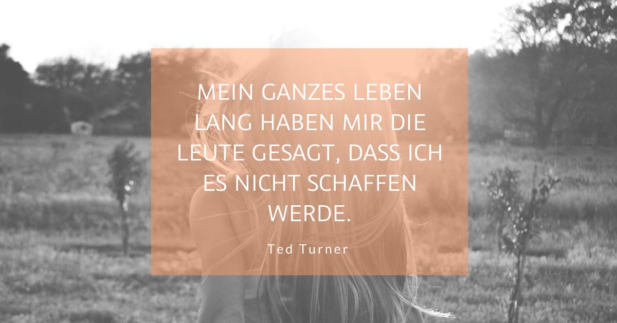 """Das schaffst Du nicht - """"Mein ganzes Leben lang haben mir die Leute gesagt, dass ich es nicht schaffen werde."""" (Ted Turner)"""