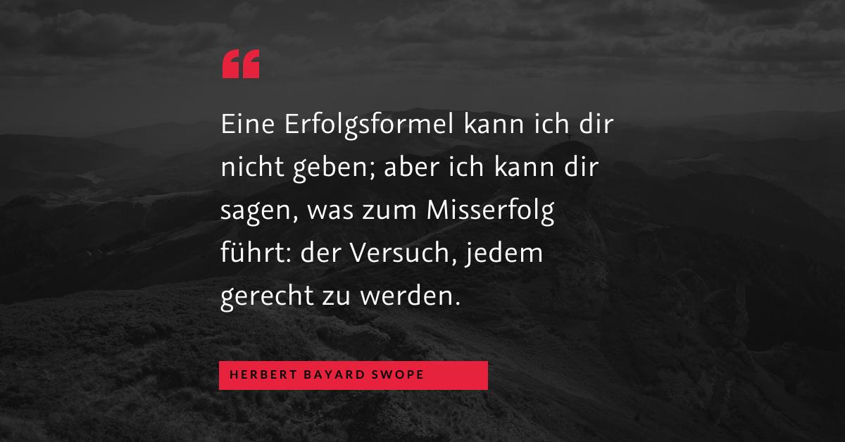 """Es allen recht machen - """"Eine Erfolgsformel kann ich dir nicht geben; aber ich kann dir sagen, was zum Misserfolg führt: der Versuch, jedem gerecht zu werden."""" (Herbert Bayard Swope)"""