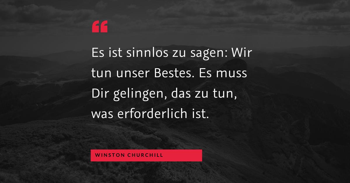 """Unser Bestes tun - """"Es ist sinnlos zu sagen: Wir tun unser Bestes. Es muss dir gelingen, das zu tun, was erforderlich ist."""" (Winston Churchill)"""